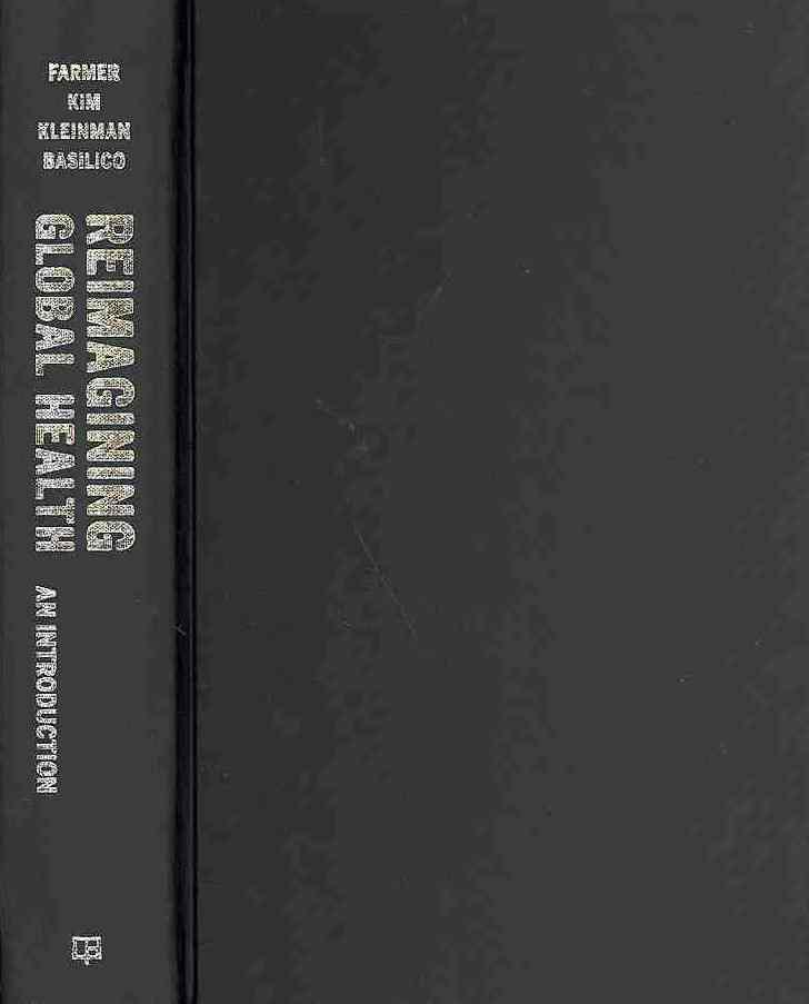 Reimagining Global Health By Farmer, Paul (EDT)/ Kleinman, Arthur (EDT)/ Kim, Jim (EDT)/ Basilico, Matthew (EDT)
